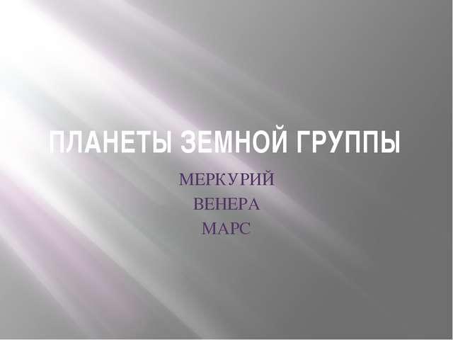 ПЛАНЕТЫ ЗЕМНОЙ ГРУППЫ МЕРКУРИЙ ВЕНЕРА МАРС