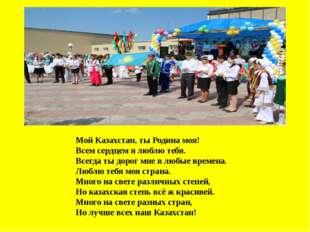 Мой Казахстан, ты Родина моя! Всем сердцем я люблю тебя. Всегда ты дорог мне