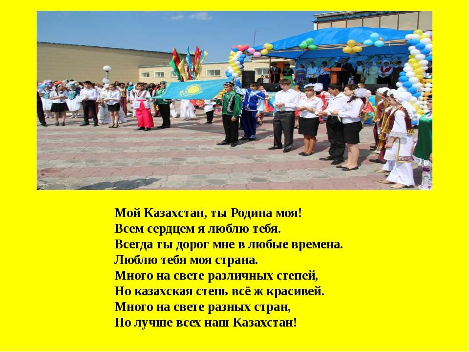 Мой Казахстан, ты Родина моя! Всем сердцем я люблю тебя. Всегда ты дорог мне...