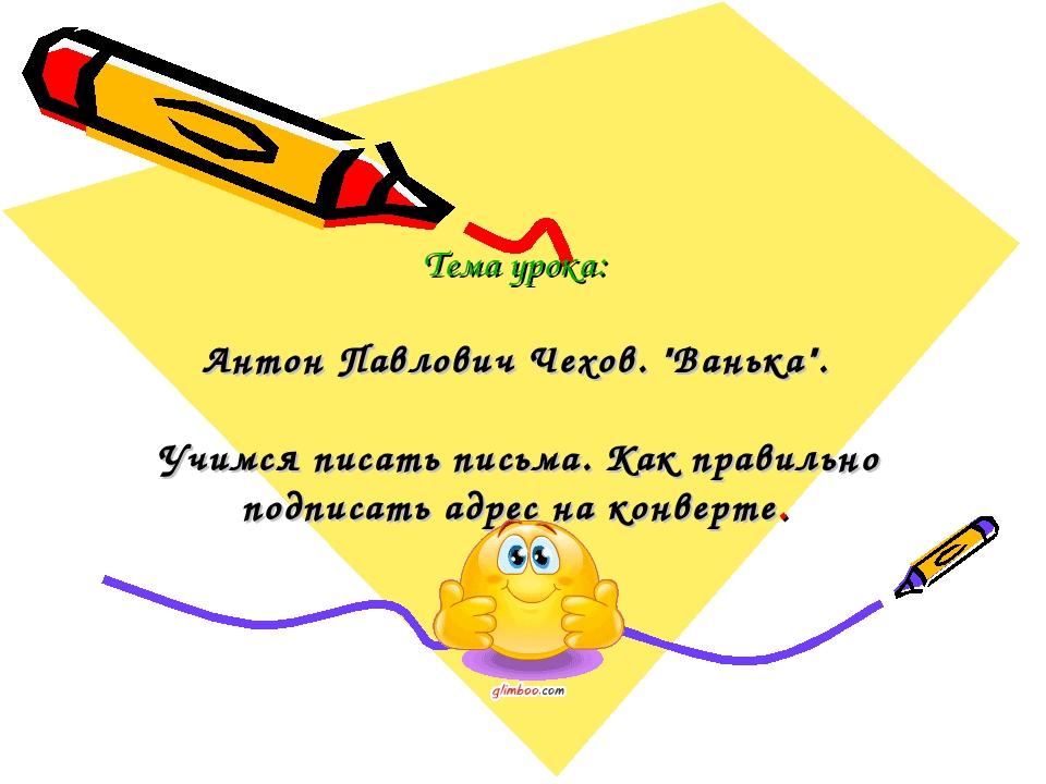 """Тема урока: Антон Павлович Чехов. """"Ванька"""". Учимся писать письма. Как правил..."""