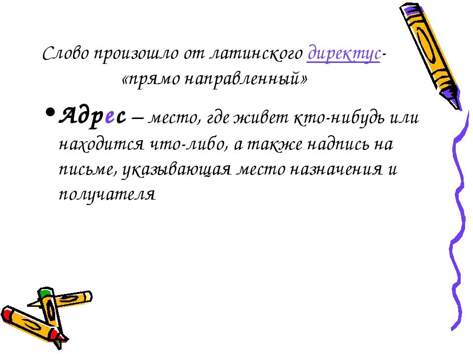Слово произошло от латинского директус- «прямо направленный» Адрес – место, г...
