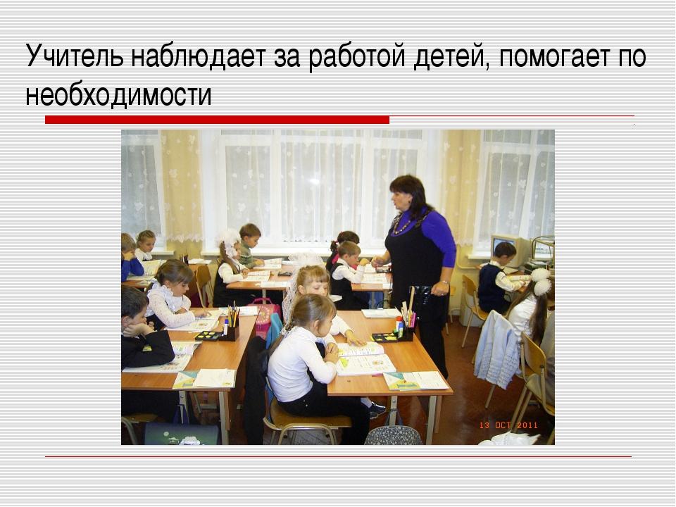 Учитель наблюдает за работой детей, помогает по необходимости