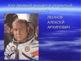 Кто первый вышел в открытый космос? ЛЕОНОВ АЛЕКСЕЙ АРХИПОВИЧ