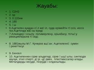 Жауабы: 1. С2Н2 2. sp 3. 0,120нм 4. 180 5. үш 6.Ацетилен ауадан сәл жеңіл, су