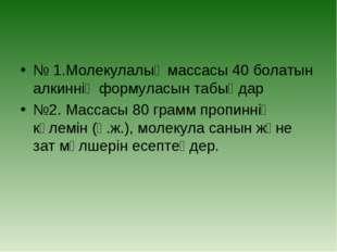 № 1.Молекулалық массасы 40 болатын алкиннің формуласын табыңдар №2. Массасы 8