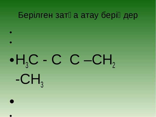 Берілген затқа атау беріңдер    H3C - C C –CH2 -CH3