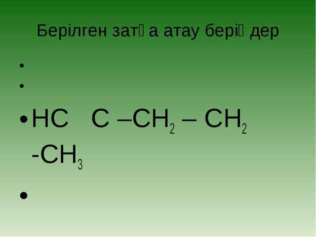 Берілген затқа атау беріңдер    HC C –CH2 – CH2 -CH3
