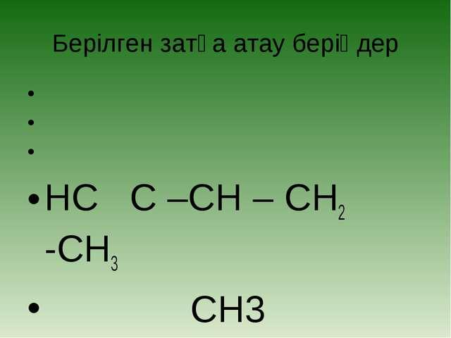 Берілген затқа атау беріңдер    HC C –CH – CH2 -CH3 CH3