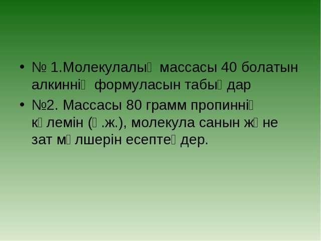 № 1.Молекулалық массасы 40 болатын алкиннің формуласын табыңдар №2. Массасы 8...