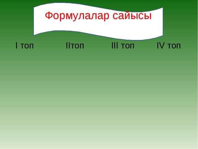 І топ ІІтоп ІІІ топ ІV топ Формулалар сайысы