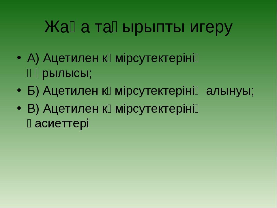 Жаңа тақырыпты игеру А) Ацетилен көмірсутектерінің құрылысы; Б) Ацетилен көмі...