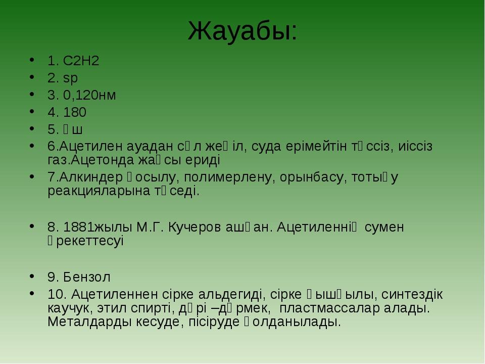 Жауабы: 1. С2Н2 2. sp 3. 0,120нм 4. 180 5. үш 6.Ацетилен ауадан сәл жеңіл, су...