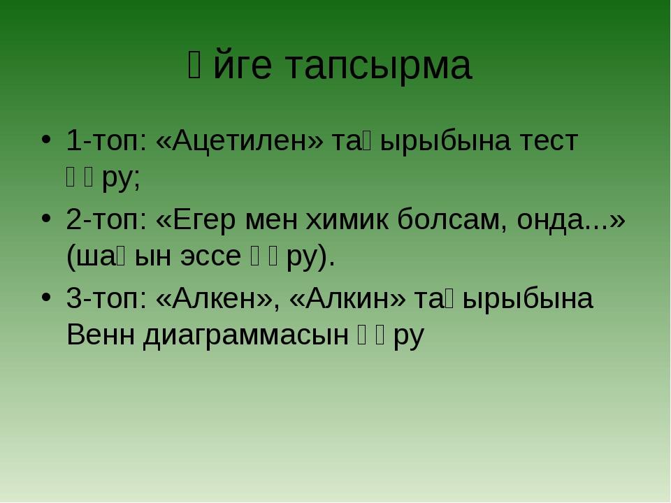 Үйге тапсырма 1-топ: «Ацетилен» тақырыбына тест құру; 2-топ: «Егер мен химик...