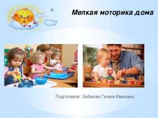 Подготовили : Бабикова Галина Ивановна Мелкая моторика дома