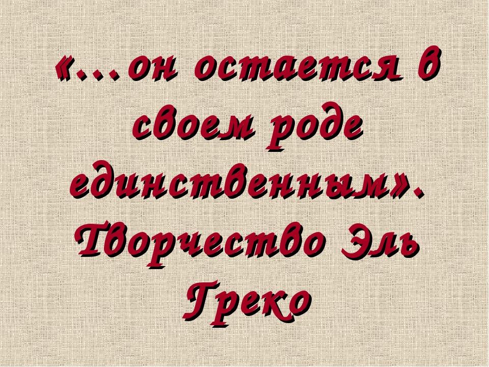 «…он остается в своем роде единственным». Творчество Эль Греко