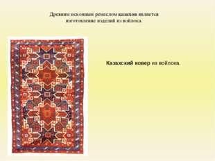 Древним исконным ремеслом казахов является изготовление изделий из войлока. К