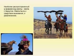 Наиболее распространенный у казахов вид охоты - охота с беркутом. Охота была