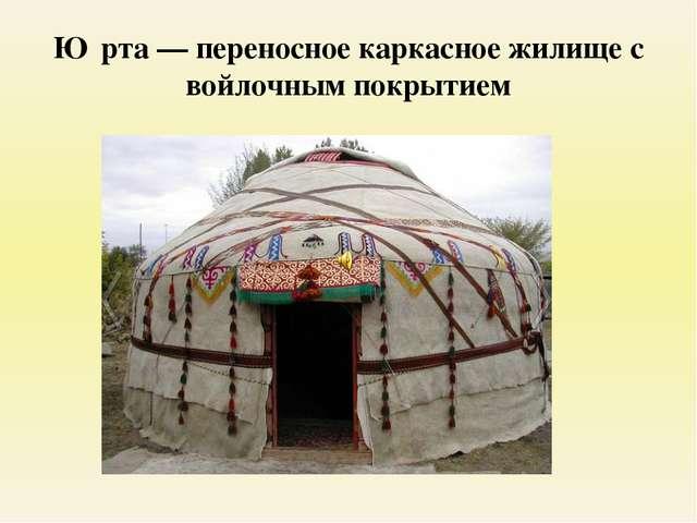 Ю́рта — переносное каркасное жилище с войлочным покрытием