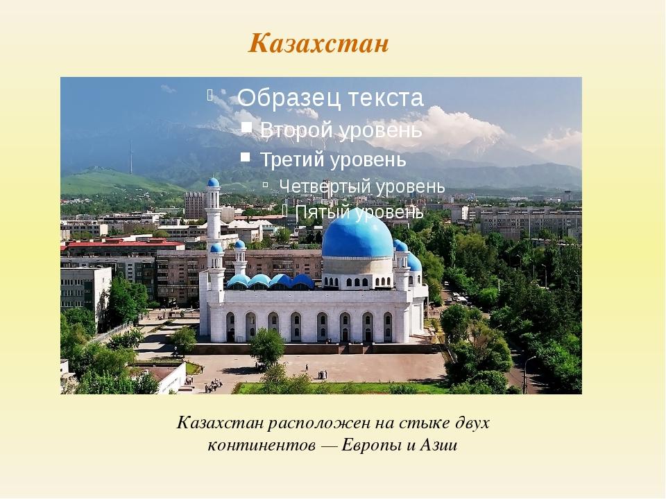Казахстан Казахстан расположен на стыке двух континентов — Европы и Азии