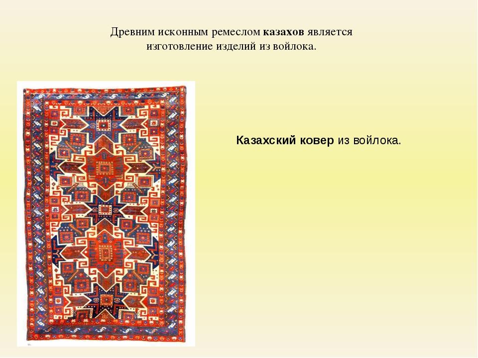 Древним исконным ремеслом казахов является изготовление изделий из войлока. К...