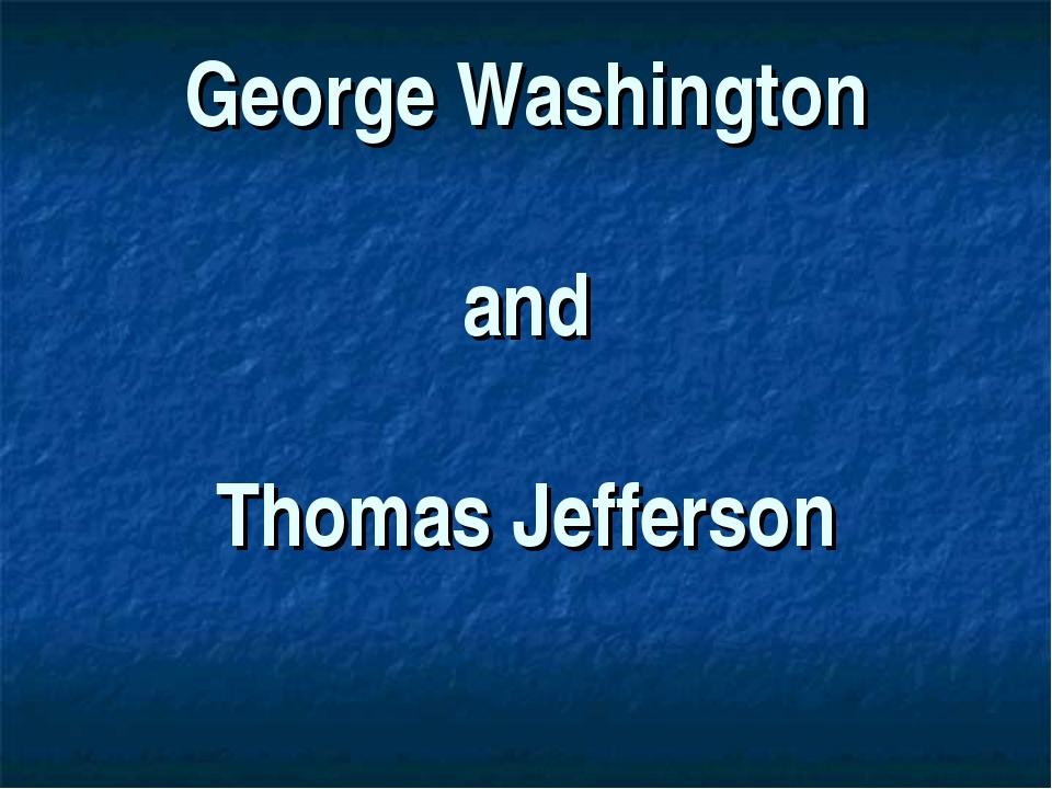 George Washington and Thomas Jefferson