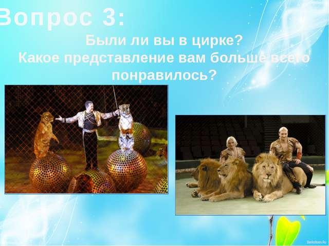 Вопрос 3: Были ли вы в цирке? Какое представление вам больше всего понравилось?