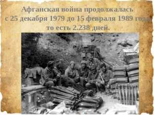Афганская война продолжалась с 25 декабря 1979 до 15 февраля 1989 года, то е