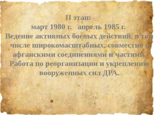 II этап: март 1980 г. апрель 1985 г. Ведение активных боевых действий, в том
