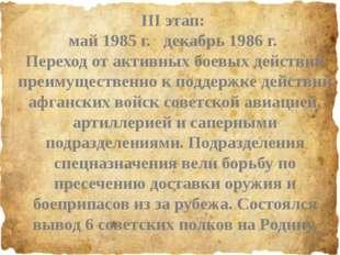 III этап: май 1985 г. декабрь 1986 г. Переход от активных боевых действий пр