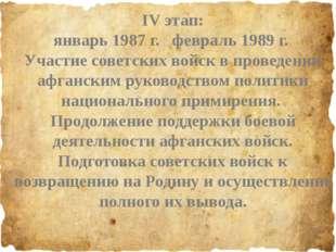 IV этап: январь 1987 г. февраль 1989 г. Участие советских войск в проведении