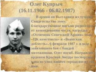 Олег Купрыч (16.11.1966 - 06.02.1987) В армии он был одним из лучших. Свидет