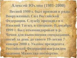 Алексей Юхлин (1981-2000) Весной 1999 г. был призван в ряды Вооруженных Сил