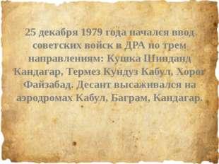 25 декабря 1979 года начался ввод советских войск в ДРА по трем направлениям
