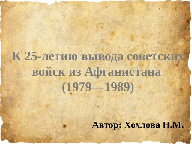 К 25-летию вывода советских войск из Афганистана (1979—1989) Автор: Хохлова...