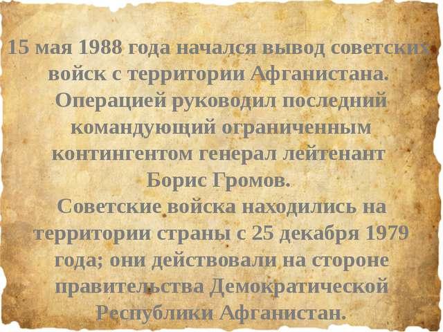 15 мая 1988 года начался вывод советских войск с территории Афганистана. Опе...