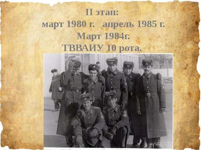 II этап: март 1980 г. апрель 1985 г. Март 1984г. ТВВАИУ 10 рота.