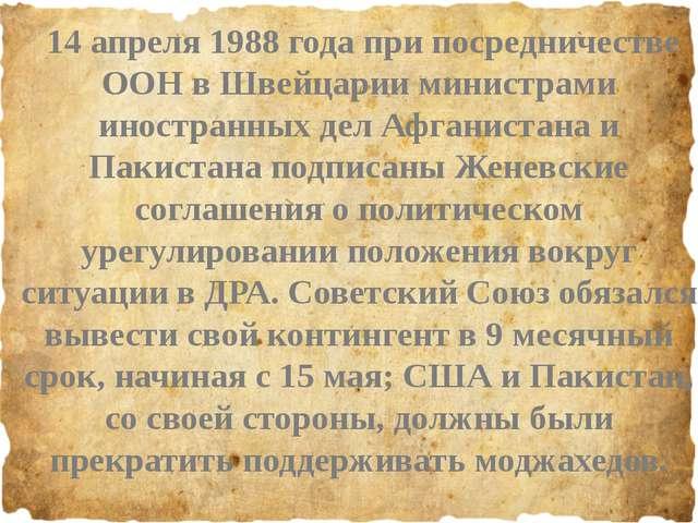 14 апреля 1988 года при посредничестве ООН в Швейцарии министрами иностранны...