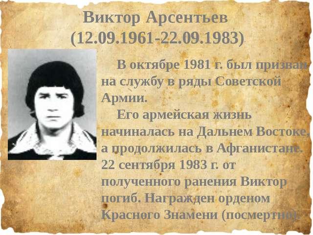 Виктор Арсентьев (12.09.1961-22.09.1983) В октябре 1981 г. был призван на сл...