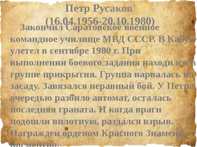 Петр Русаков (16.04.1956-20.10.1980) Закончил Саратовское военное командное...