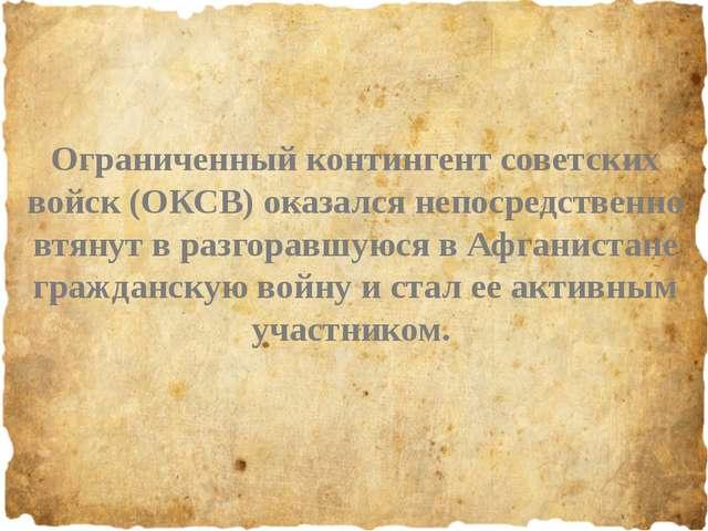 Ограниченный контингент советских войск (ОКСВ) оказался непосредственно втян...