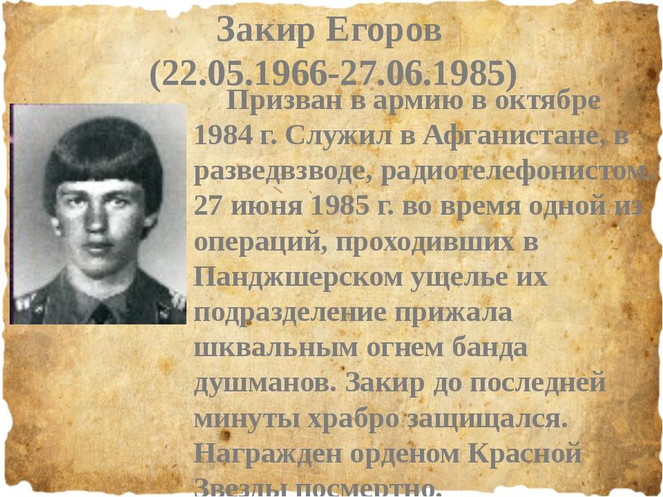 Закир Егоров (22.05.1966-27.06.1985) Призван в армию в октябре 1984 г. Служи...