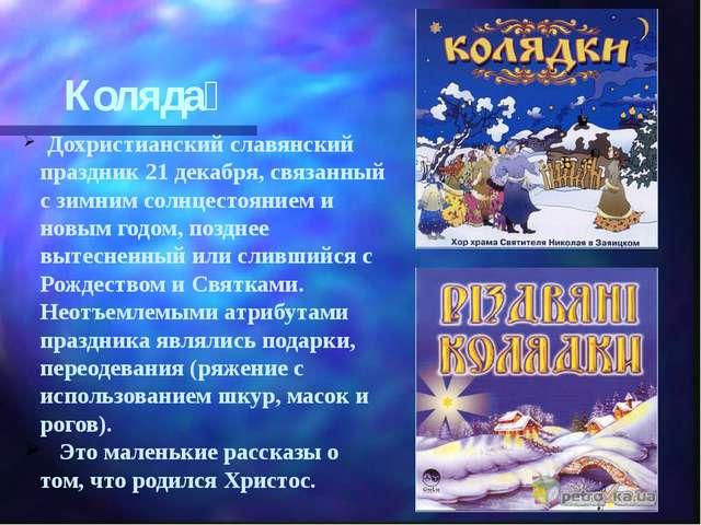 Коляда́ Дохристианский славянский праздник 21 декабря, связанный с зимним сол...