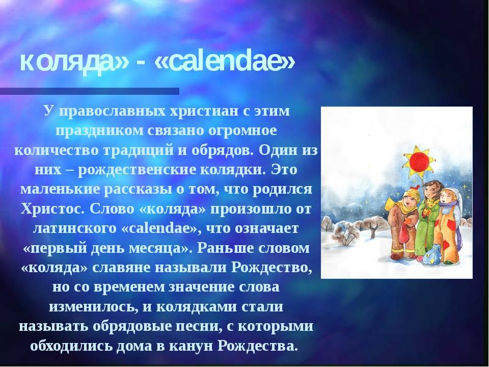 коляда» - «calendae» У православных христиан с этим праздником связано огромн...