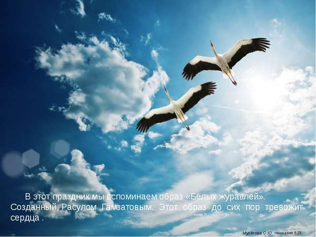 В этот праздник мы вспоминаем образ «Белых журавлей». Созданный Расулом Гамз...
