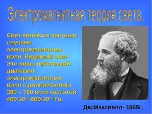 Дж.Максвелл- 1865г. Свет является частным случаем электромагнитных волн. Види