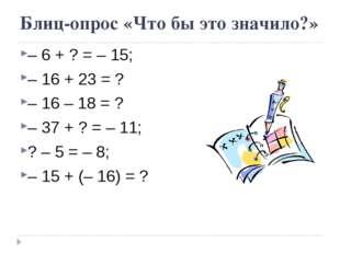 Блиц-опрос «Что бы это значило?» – 6 + ? = – 15; – 16 + 23 = ? – 16 – 18 = ?