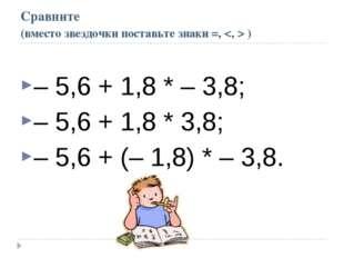 Сравните (вместо звездочки поставьте знаки =,  ) – 5,6 + 1,8 * – 3,8; – 5,6 +
