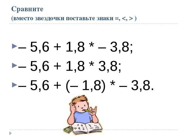 Сравните (вместо звездочки поставьте знаки =,  ) – 5,6 + 1,8 * – 3,8; – 5,6 +...