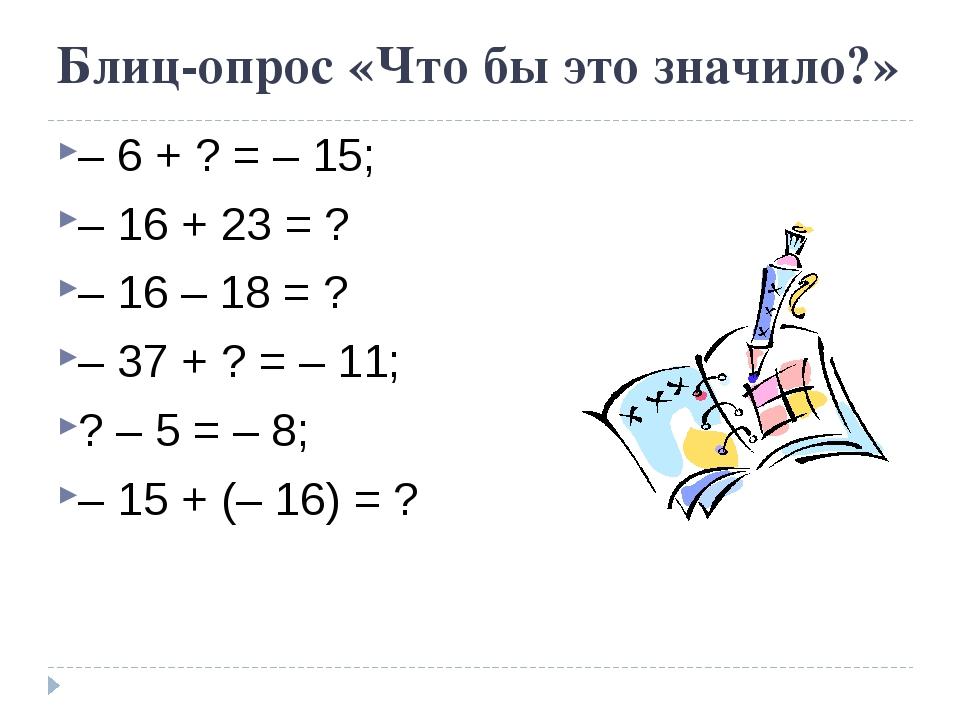 Блиц-опрос «Что бы это значило?» – 6 + ? = – 15; – 16 + 23 = ? – 16 – 18 = ?...