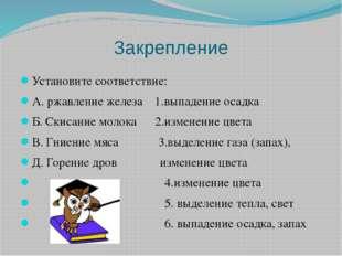Закрепление Установите соответствие: А. ржавление железа 1.выпадение осадка Б
